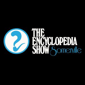 Upcoming shows at the Encyclopedia Show: Somerville
