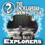 Encyclopedia Show: Somerville — EXPLORERS on March 17, 2014! Art by Melissa Newman-Evans.