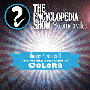 Encyclopedia Show: Somerville -- S1V3: The visual spectrum of COLORS!