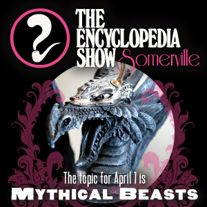 Encyclopedia Show: Somerville -- S1V7: MYTHICAL BEASTS